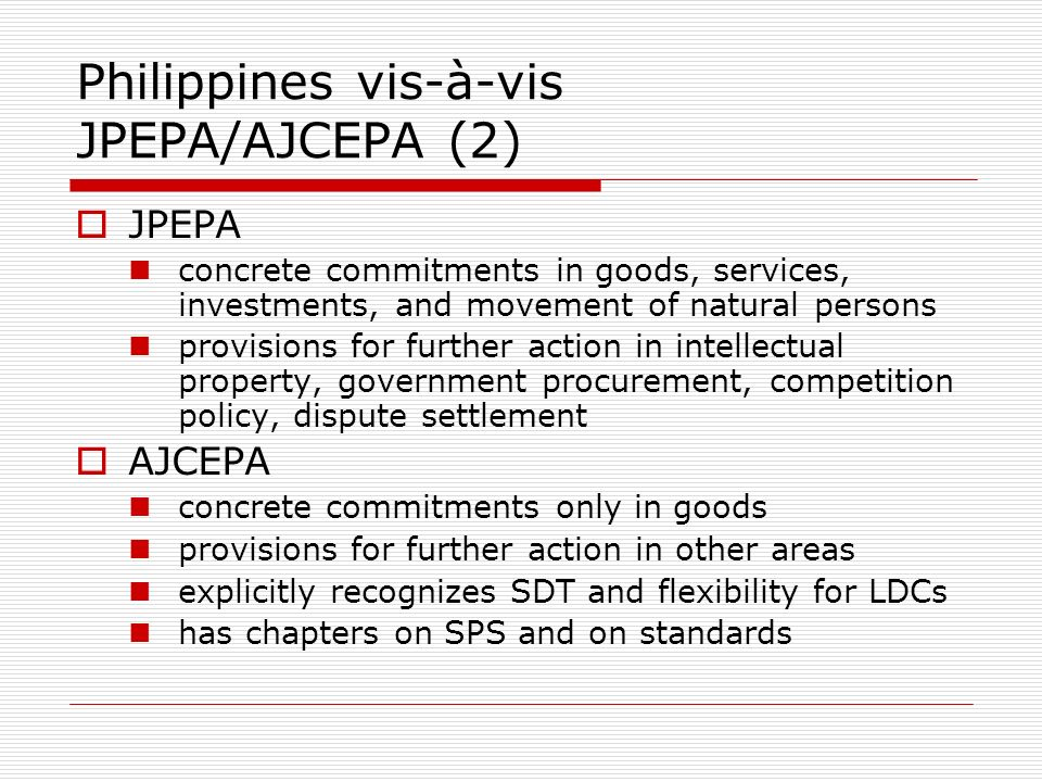 Philippines vis-à-vis JPEPA/AJCEPA (2) JPEPA concrete commitments in goods, services, investments, and movement of natural persons provisions for further action in intellectual property, government procurement, competition policy, dispute settlement AJCEPA concrete commitments only in goods provisions for further action in other areas explicitly recognizes SDT and flexibility for LDCs has chapters on SPS and on standards