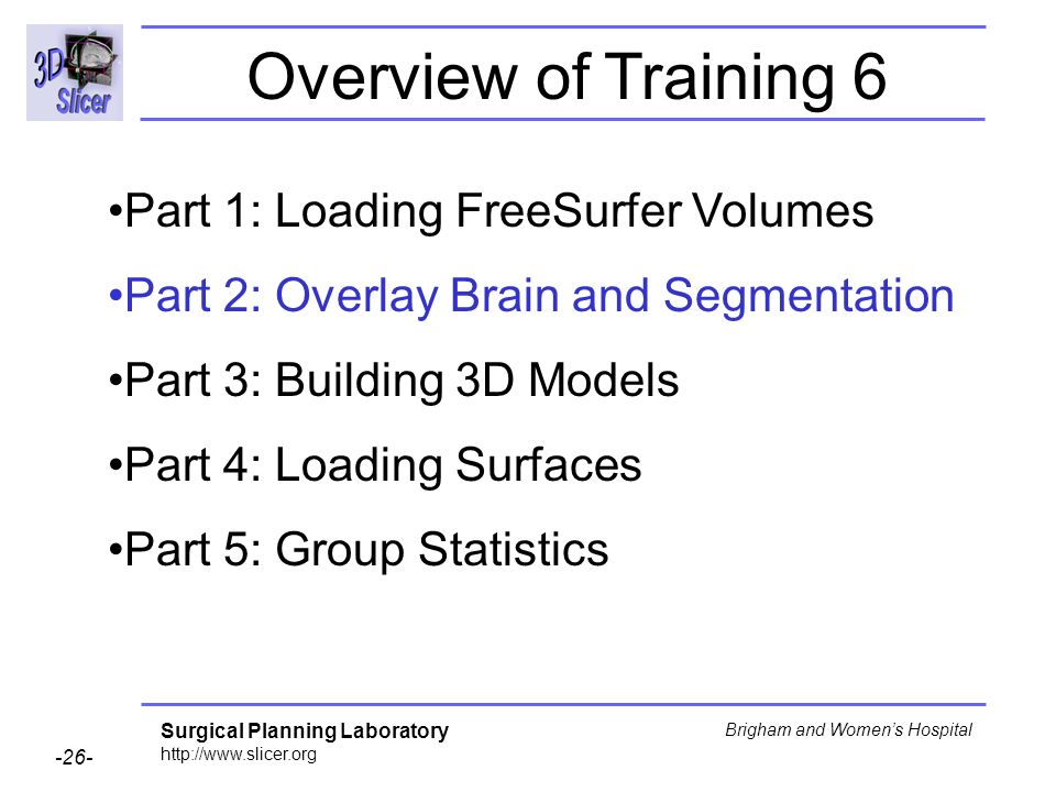 Surgical Planning Laboratory http://www.slicer.org -26- Brigham and Womens Hospital Part 1: Loading FreeSurfer Volumes Part 2: Overlay Brain and Segme
