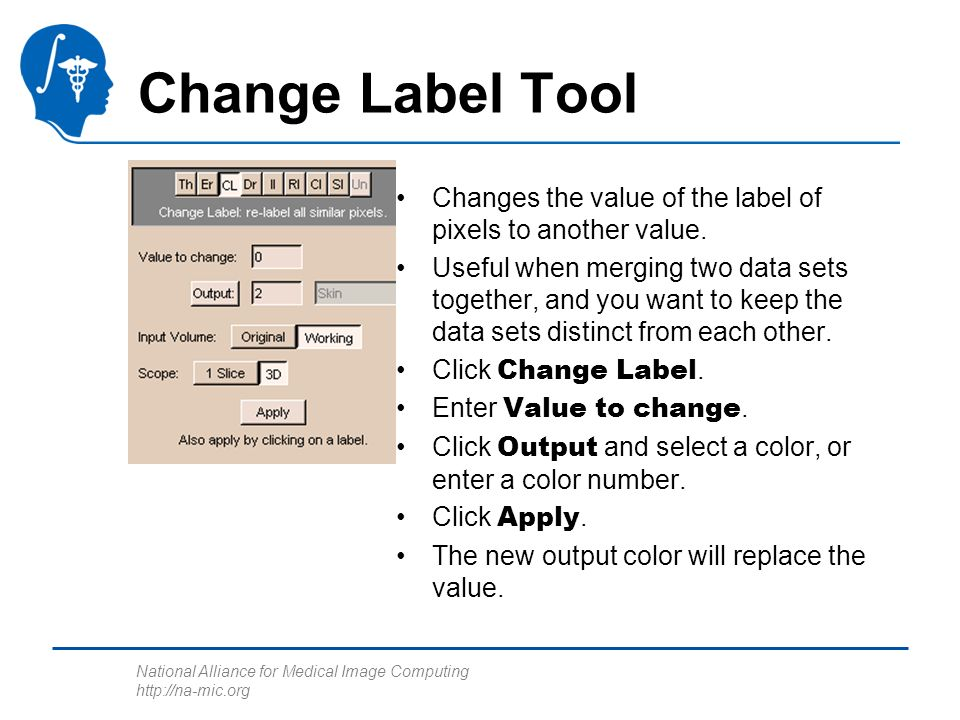 National Alliance for Medical Image Computing http://na-mic.org Change Label Tool Changes the value of the label of pixels to another value.