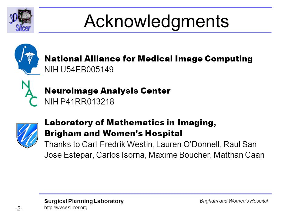 Surgical Planning Laboratory http://www.slicer.org -2- Brigham and Womens Hospital Acknowledgments National Alliance for Medical Image Computing NIH U54EB005149 Neuroimage Analysis Center NIH P41RR013218 Laboratory of Mathematics in Imaging, Brigham and Womens Hospital Thanks to Carl-Fredrik Westin, Lauren ODonnell, Raul San Jose Estepar, Carlos Isorna, Maxime Boucher, Matthan Caan