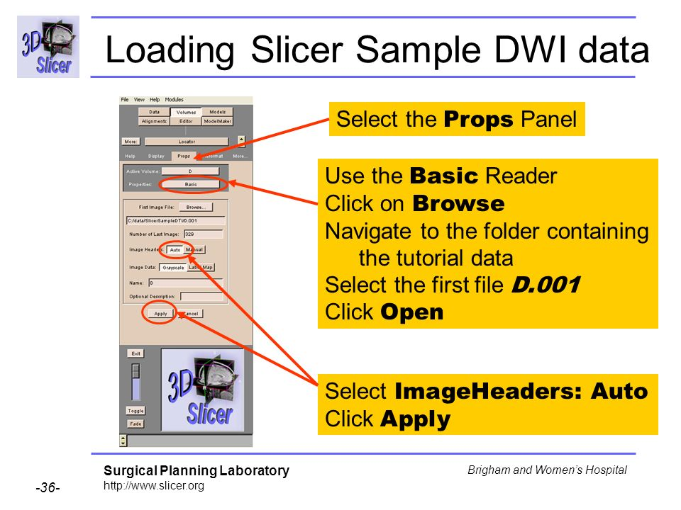 Surgical Planning Laboratory Brigham and Womens Hospital Loading Slicer Sample DWI data Select ImageHeaders: Auto Click Apply Select the Props Panel Use the Basic Reader Click on Browse Navigate to the folder containing the tutorial data Select the first file D.001 Click Open