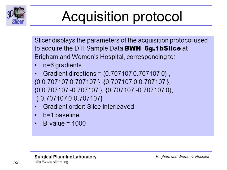 Surgical Planning Laboratory http://www.slicer.org -53- Brigham and Womens Hospital Acquisition protocol Slicer displays the parameters of the acquisition protocol used to acquire the DTI Sample Data BWH_6g.1bSlice at Brigham and Womens Hospital, corresponding to: n=6 gradients Gradient directions = {0.707107 0.707107 0}, {0 0.707107 0.707107 }, {0.707107 0 0.707107 }, {0 0.707107 -0.707107 }, {0.707107 -0.707107 0}, {-0.707107 0 0.707107} Gradient order: Slice interleaved b=1 baseline B-value = 1000