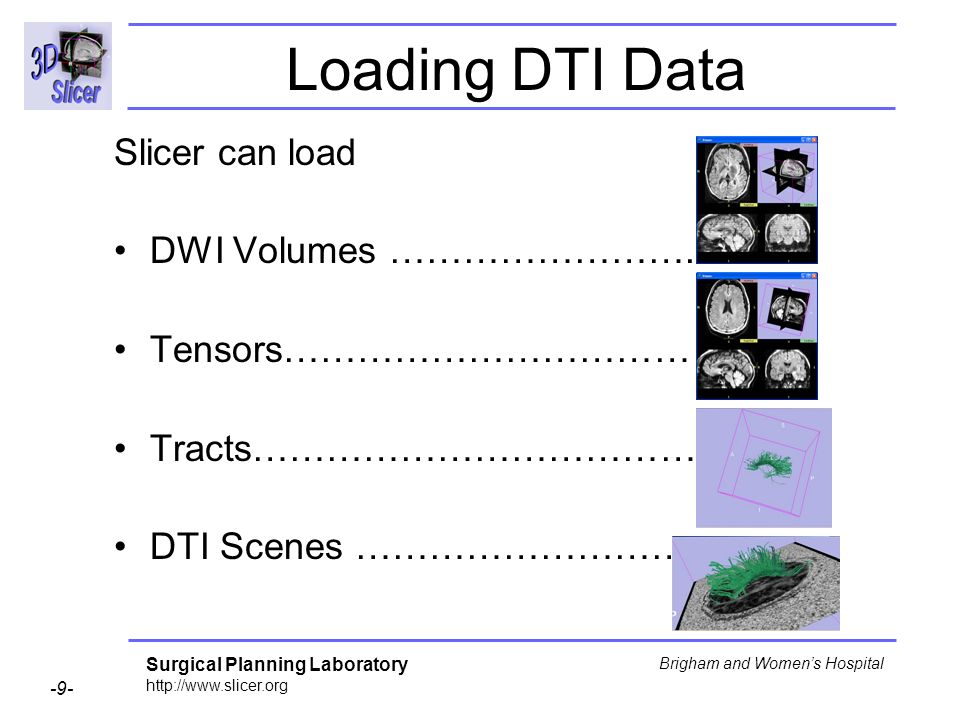 Surgical Planning Laboratory http://www.slicer.org -9- Brigham and Womens Hospital Loading DTI Data Slicer can load DWI Volumes ……………………. Tensors……………