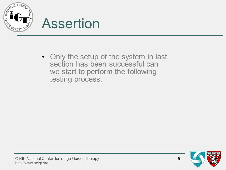 © NIH National Center for Image-Guided Therapy http://www.ncigt.org 5 Assertion Only the setup of the system in last section has been successful can we start to perform the following testing process.