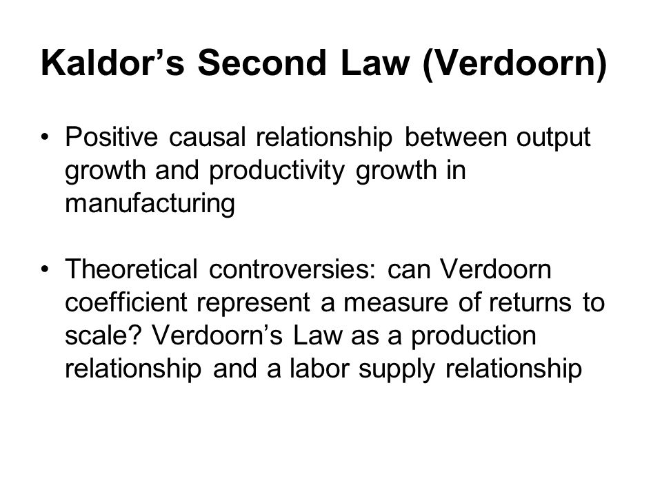 Kaldors Second Law (Verdoorn) Positive causal relationship between output growth and productivity growth in manufacturing Theoretical controversies: c