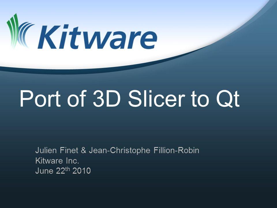 Port of 3D Slicer to Qt Julien Finet & Jean-Christophe Fillion-Robin Kitware Inc. June 22 th 2010
