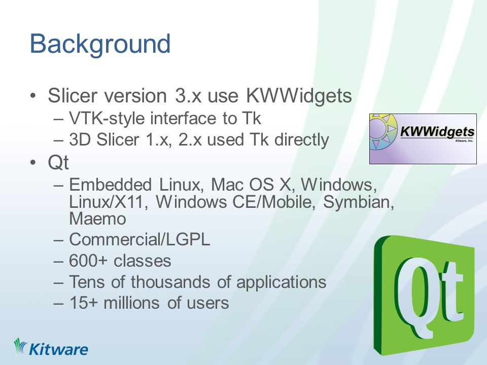 Background Slicer version 3.x use KWWidgets –VTK-style interface to Tk –3D Slicer 1.x, 2.x used Tk directly Qt –Embedded Linux, Mac OS X, Windows, Lin