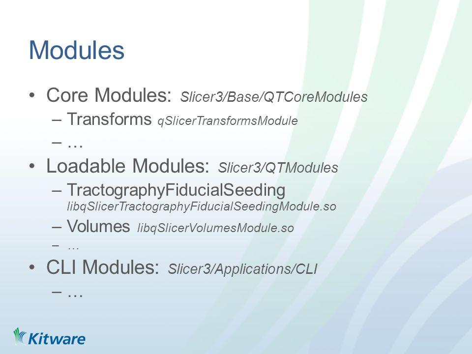 Modules Core Modules: Slicer3/Base/QTCoreModules –Transforms qSlicerTransformsModule –… Loadable Modules: Slicer3/QTModules –TractographyFiducialSeeding libqSlicerTractographyFiducialSeedingModule.so –Volumes libqSlicerVolumesModule.so –… CLI Modules: Slicer3/Applications/CLI –…