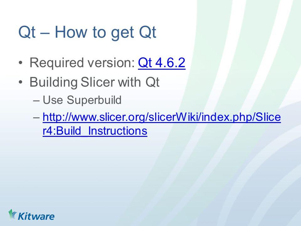 Qt – How to get Qt Required version: Qt 4.6.2Qt 4.6.2 Building Slicer with Qt –Use Superbuild –http://www.slicer.org/slicerWiki/index.php/Slice r4:Build_Instructionshttp://www.slicer.org/slicerWiki/index.php/Slice r4:Build_Instructions