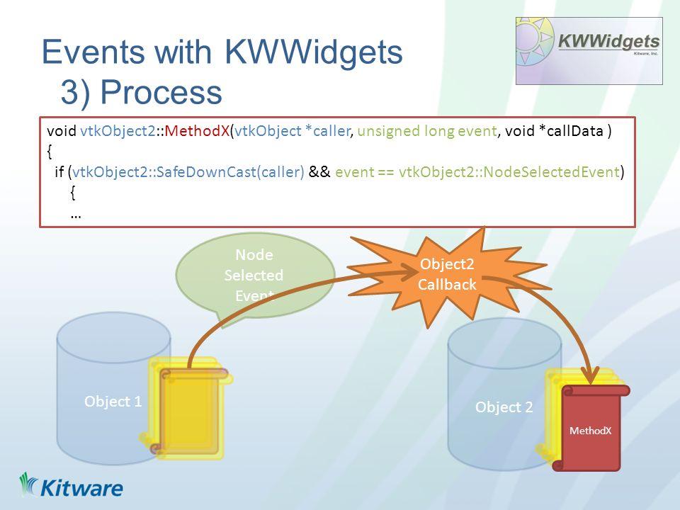 void vtkObject2::MethodX(vtkObject *caller, unsigned long event, void *callData ) { if (vtkObject2::SafeDownCast(caller) && event == vtkObject2::NodeSelectedEvent) { … Events with KWWidgets 3) Process Object 1 Object 2 MethodX Node Selected Event Object2 Callback