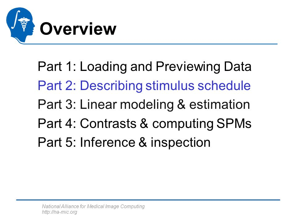 National Alliance for Medical Image Computing http://na-mic.org Part 1: Loading and Previewing Data Part 2: Describing stimulus schedule Part 3: Linea