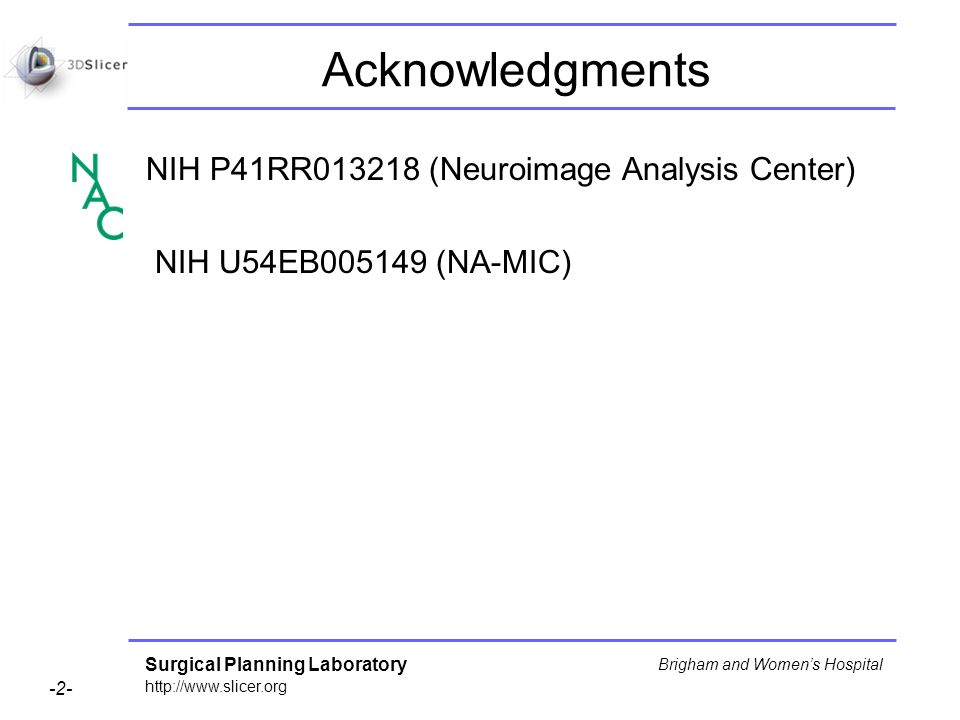 Surgical Planning Laboratory http://www.slicer.org -2- Brigham and Womens Hospital Acknowledgments NIH P41RR013218 (Neuroimage Analysis Center) NIH U54EB005149 (NA-MIC)