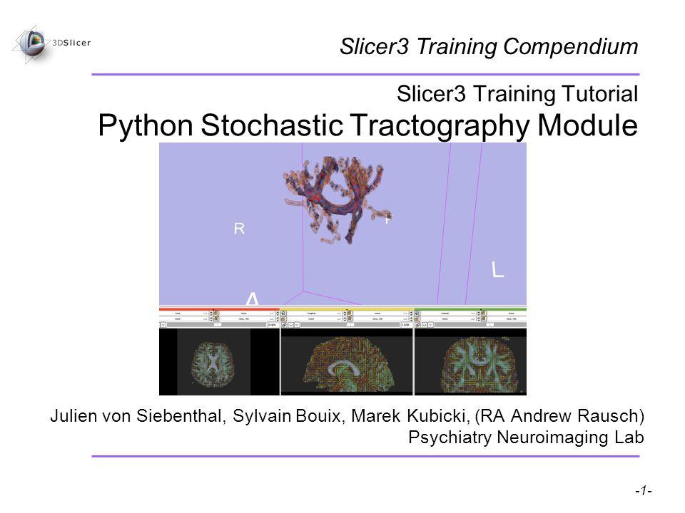 Pujol S, Gollub R -1- National Alliance for Medical Image Computing Slicer3 Training Tutorial Python Stochastic Tractography Module Julien von Siebenthal, Sylvain Bouix, Marek Kubicki, (RA Andrew Rausch) Psychiatry Neuroimaging Lab Slicer3 Training Compendium