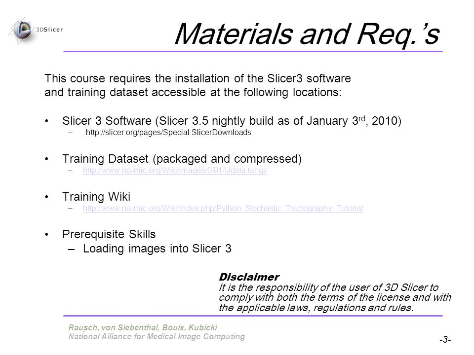 Pujol S, Gollub R -3- National Alliance for Medical Image Computing Materials and Req.s This course requires the installation of the Slicer3 software