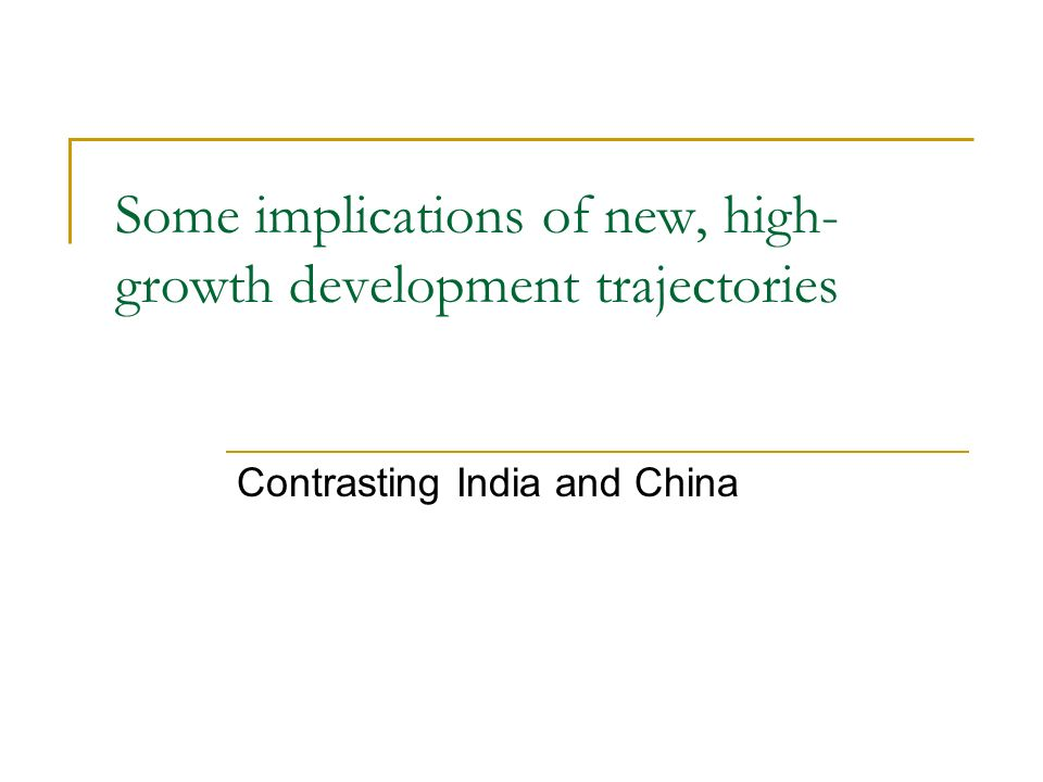 Some implications of new, high- growth development trajectories Contrasting India and China