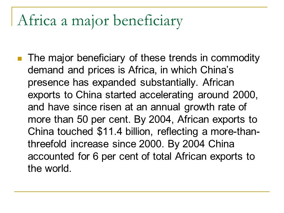 Africa a major beneficiary The major beneficiary of these trends in commodity demand and prices is Africa, in which Chinas presence has expanded substantially.