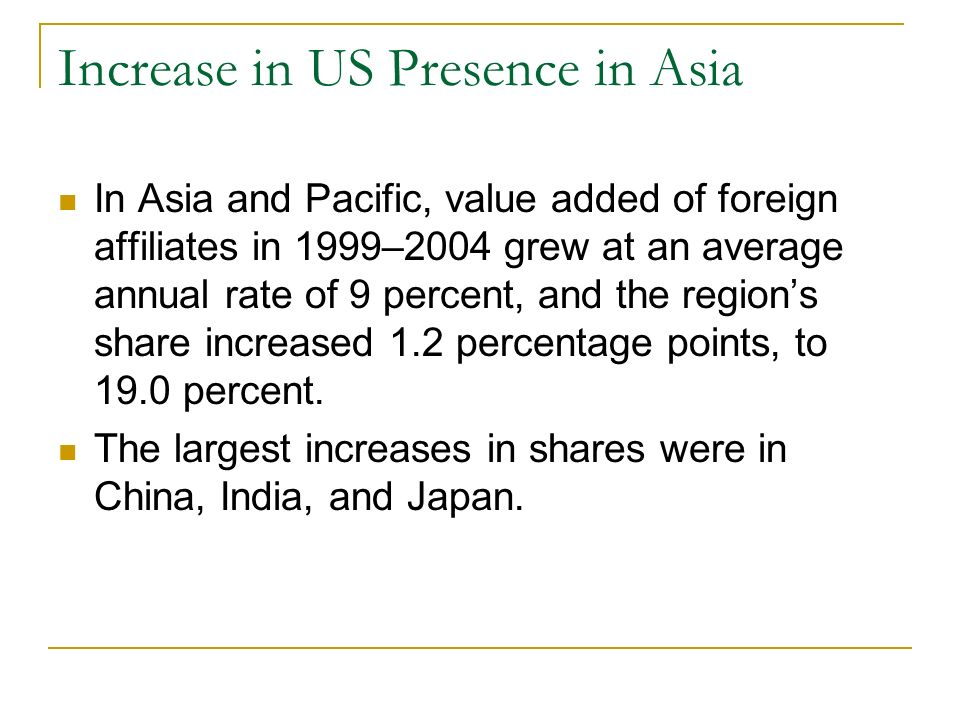 Increase in US Presence in Asia In Asia and Pacific, value added of foreign affiliates in 1999–2004 grew at an average annual rate of 9 percent, and the regions share increased 1.2 percentage points, to 19.0 percent.