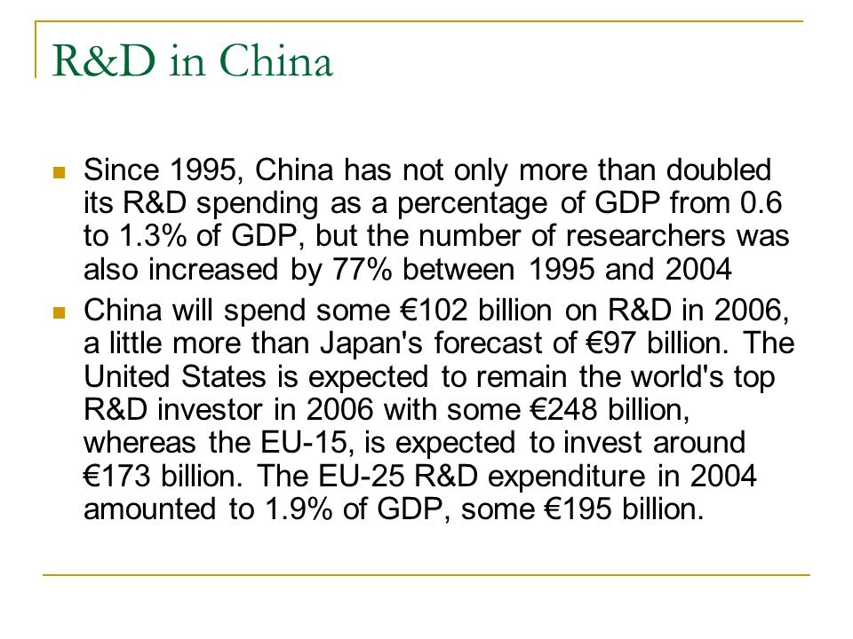 R&D in China Since 1995, China has not only more than doubled its R&D spending as a percentage of GDP from 0.6 to 1.3% of GDP, but the number of researchers was also increased by 77% between 1995 and 2004 China will spend some 102 billion on R&D in 2006, a little more than Japan s forecast of 97 billion.