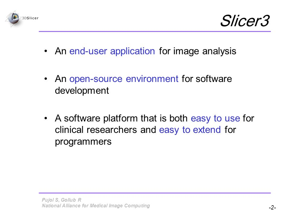 Pujol S, Gollub R -3- National Alliance for Medical Image Computing Material This course requires the installation of the Slicer3 software and training dataset accessible at the following locations: Slicer 3 Software http://www.na-mic.org/Wiki/index.php/Slicer:Slicer3 Training Dataset 1 http://www.na-mic.org/Wiki/index.php/Slicer:Workshops:User_Training_101 Disclaimer It is the responsibility of the user of 3DSlicer to comply with both the terms of the license and with the applicable laws, regulations and rules.
