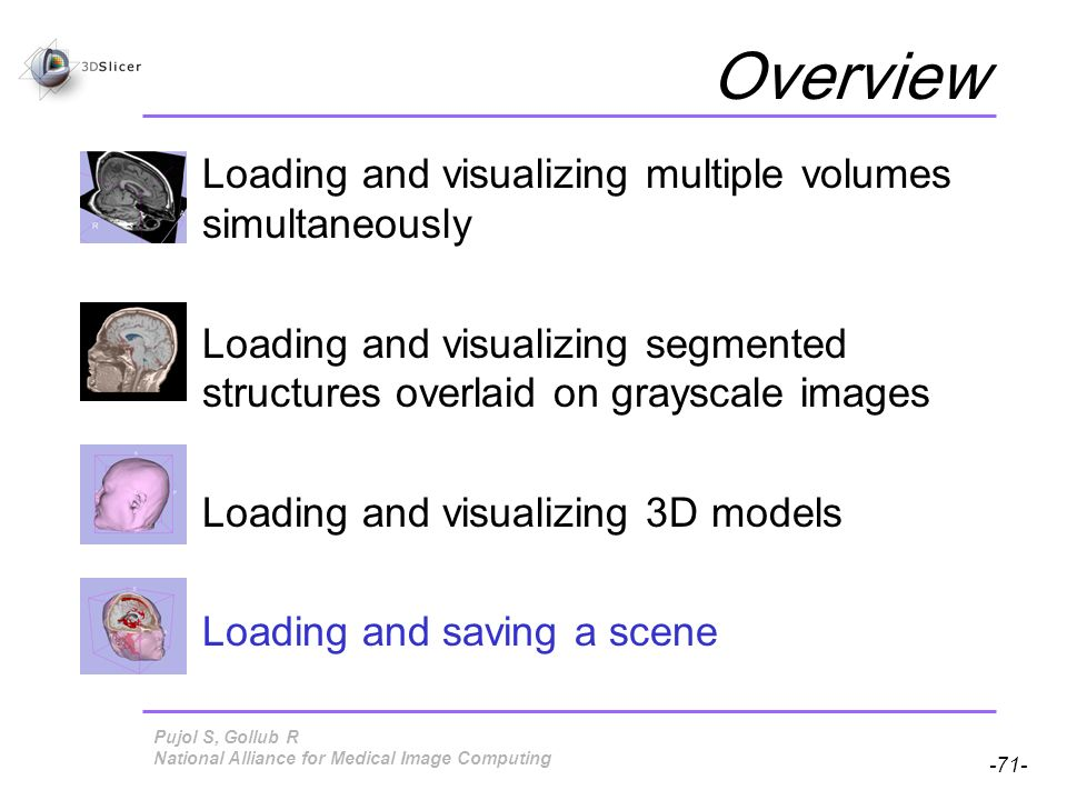 Pujol S, Gollub R -71- National Alliance for Medical Image Computing Overview Loading and visualizing multiple volumes simultaneously Loading and visualizing segmented structures overlaid on grayscale images Loading and visualizing 3D models Loading and saving a scene