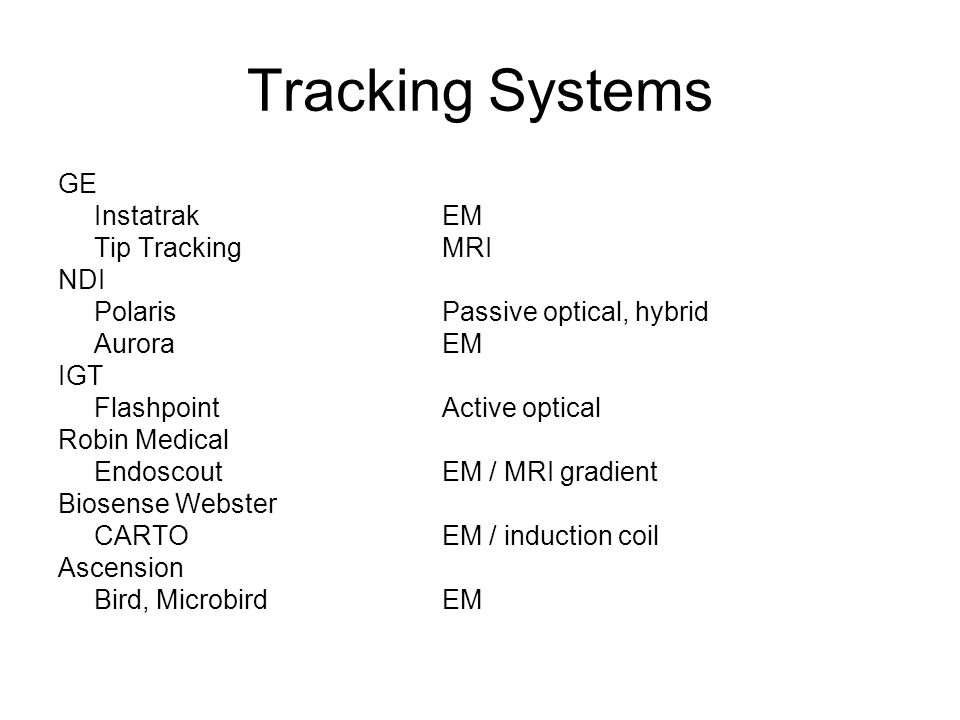 Tracking Systems GE InstatrakEM Tip TrackingMRI NDI PolarisPassive optical, hybrid AuroraEM IGT FlashpointActive optical Robin Medical EndoscoutEM / MRI gradient Biosense Webster CARTOEM / induction coil Ascension Bird, MicrobirdEM