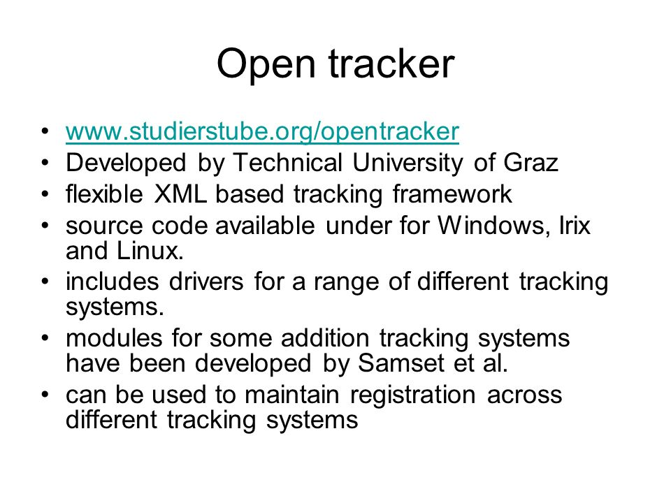 Open tracker www.studierstube.org/opentracker Developed by Technical University of Graz flexible XML based tracking framework source code available under for Windows, Irix and Linux.