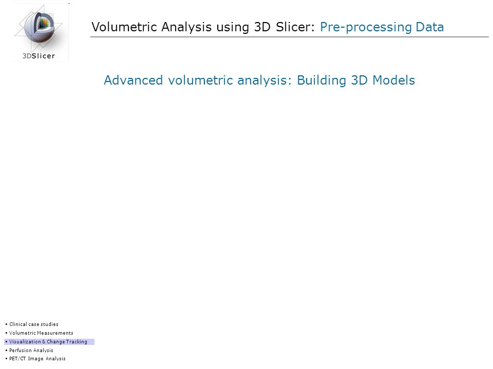 Volumetric Analysis using 3D Slicer: Pre-processing Data Advanced volumetric analysis: Building 3D Models Clinical case studies Volumetric Measurement