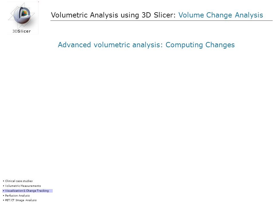 Volumetric Analysis using 3D Slicer: Volume Change Analysis Advanced volumetric analysis: Computing Changes Clinical case studies Volumetric Measureme