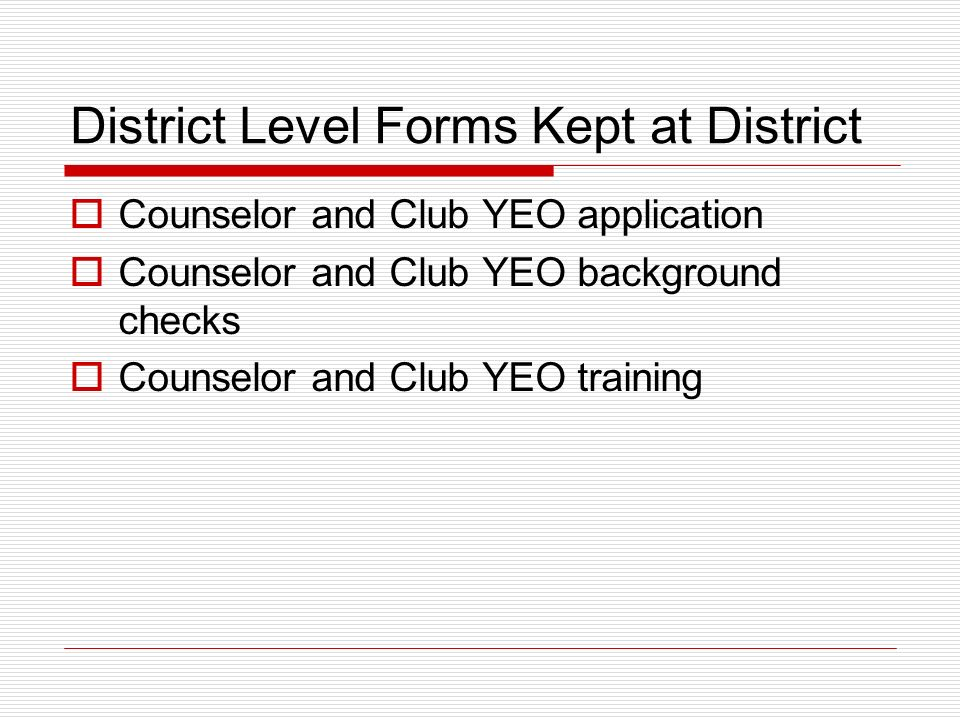 District Level Forms Kept at District Counselor and Club YEO application Counselor and Club YEO background checks Counselor and Club YEO training