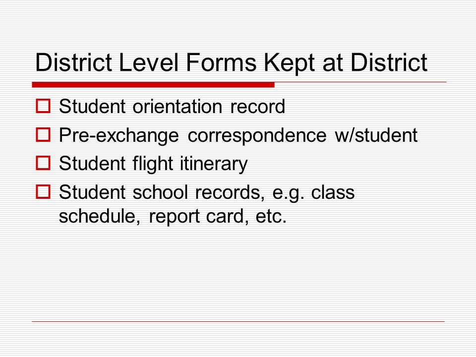 District Level Forms Kept at District Student orientation record Pre-exchange correspondence w/student Student flight itinerary Student school records, e.g.