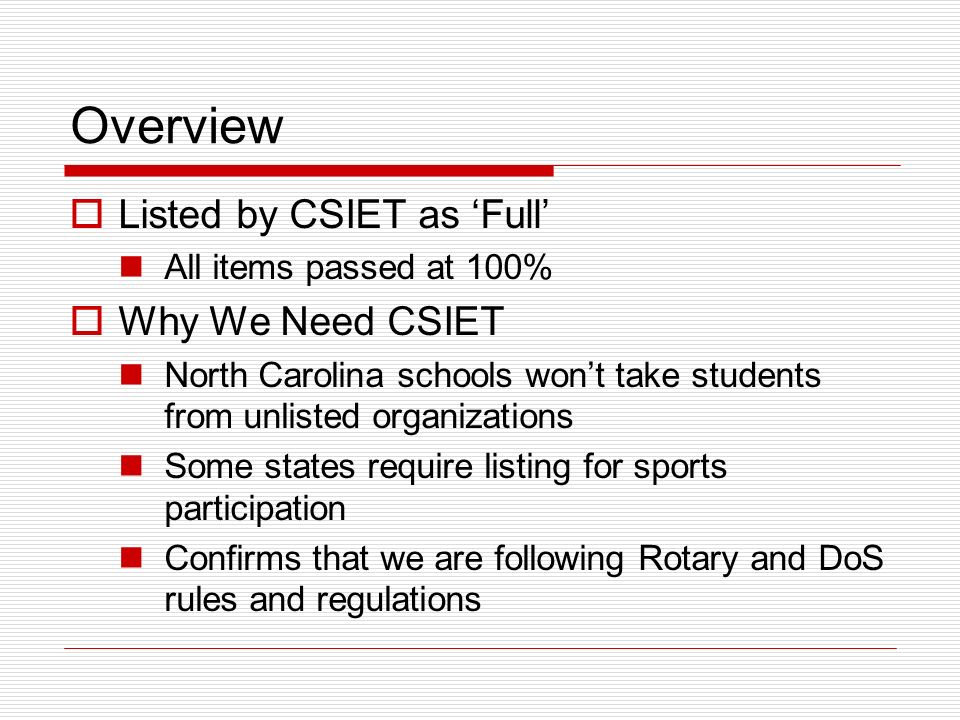 Overview Listed by CSIET as Full All items passed at 100% Why We Need CSIET North Carolina schools wont take students from unlisted organizations Some states require listing for sports participation Confirms that we are following Rotary and DoS rules and regulations