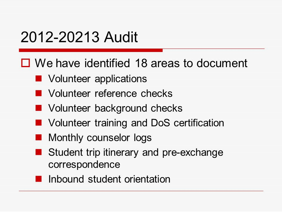 2012-20213 Audit We have identified 18 areas to document Volunteer applications Volunteer reference checks Volunteer background checks Volunteer training and DoS certification Monthly counselor logs Student trip itinerary and pre-exchange correspondence Inbound student orientation