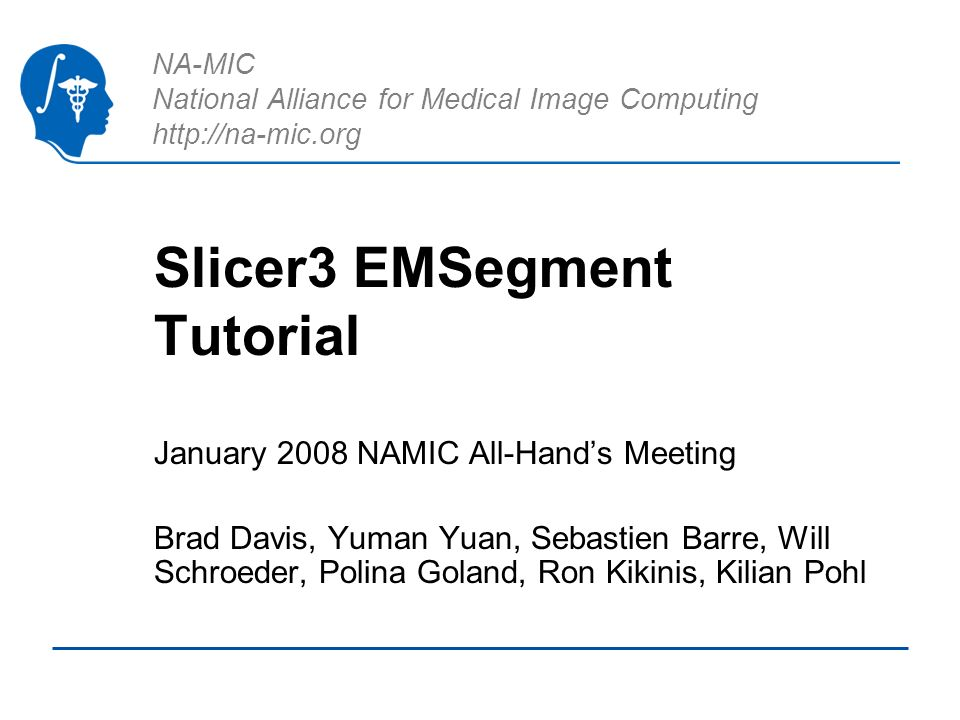 NA-MIC National Alliance for Medical Image Computing http://na-mic.org Slicer3 EMSegment Tutorial January 2008 NAMIC All-Hands Meeting Brad Davis, Yuman Yuan, Sebastien Barre, Will Schroeder, Polina Goland, Ron Kikinis, Kilian Pohl