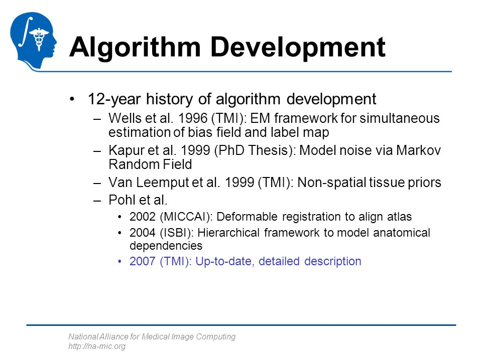 National Alliance for Medical Image Computing http://na-mic.org Algorithm Development 12-year history of algorithm development –Wells et al. 1996 (TMI