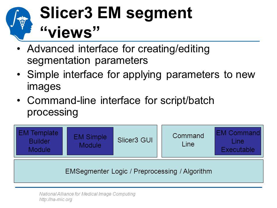 National Alliance for Medical Image Computing http://na-mic.org EMSegmenter Logic / Preprocessing / Algorithm Slicer3 GUI EM Template Builder Module E
