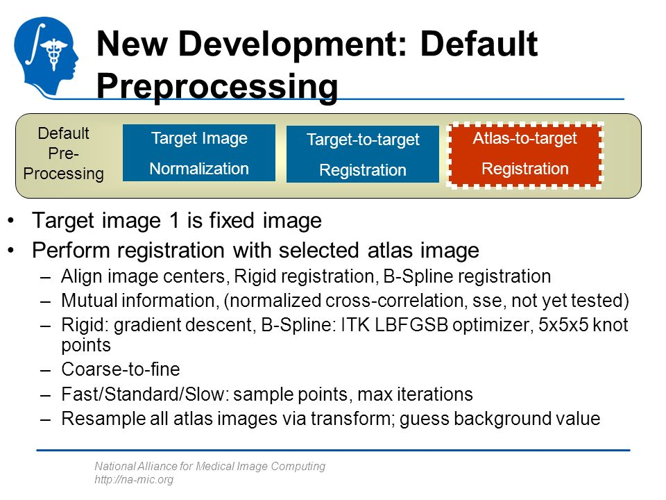 National Alliance for Medical Image Computing http://na-mic.org Default Pre- Processing Target Image Normalization Target-to-target Registration Atlas-to-target Registration New Development: Default Preprocessing Target image 1 is fixed image Perform registration with selected atlas image –Align image centers, Rigid registration, B-Spline registration –Mutual information, (normalized cross-correlation, sse, not yet tested) –Rigid: gradient descent, B-Spline: ITK LBFGSB optimizer, 5x5x5 knot points –Coarse-to-fine –Fast/Standard/Slow: sample points, max iterations –Resample all atlas images via transform; guess background value