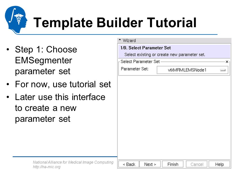 National Alliance for Medical Image Computing http://na-mic.org Template Builder Tutorial Step 1: Choose EMSegmenter parameter set For now, use tutori