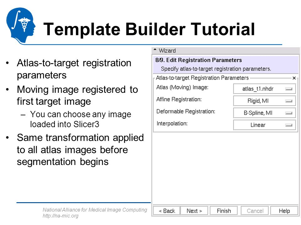 National Alliance for Medical Image Computing http://na-mic.org Template Builder Tutorial Atlas-to-target registration parameters Moving image registe