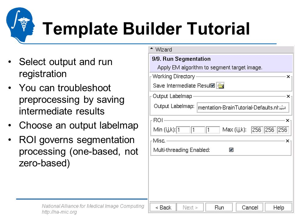 National Alliance for Medical Image Computing http://na-mic.org Template Builder Tutorial Select output and run registration You can troubleshoot preprocessing by saving intermediate results Choose an output labelmap ROI governs segmentation processing (one-based, not zero-based)