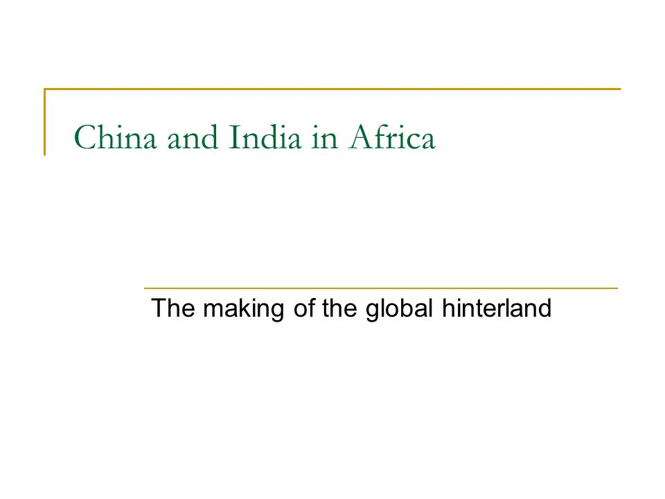 China and India in Africa The making of the global hinterland