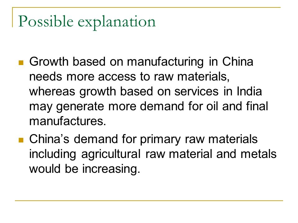 Possible explanation Growth based on manufacturing in China needs more access to raw materials, whereas growth based on services in India may generate