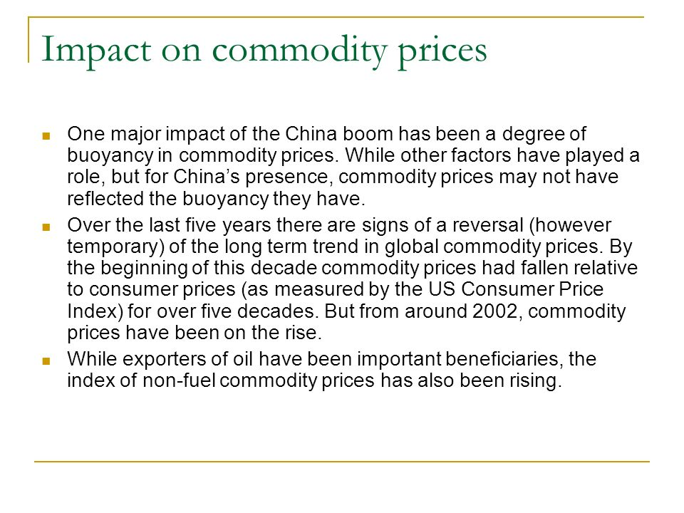 Impact on commodity prices One major impact of the China boom has been a degree of buoyancy in commodity prices. While other factors have played a rol