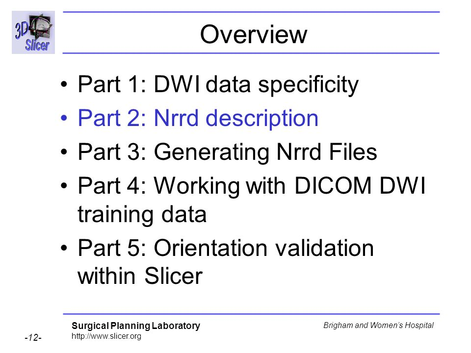 Surgical Planning Laboratory http://www.slicer.org -12- Brigham and Womens Hospital Overview Part 1: DWI data specificity Part 2: Nrrd description Par