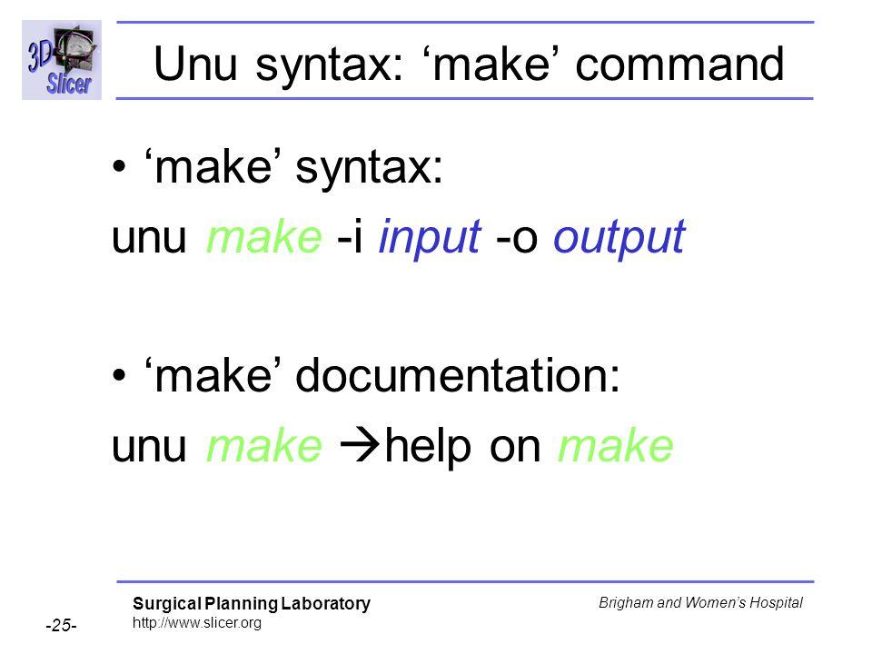 Surgical Planning Laboratory http://www.slicer.org -25- Brigham and Womens Hospital Unu syntax: make command make syntax: unu make -i input -o output make documentation: unu make help on make