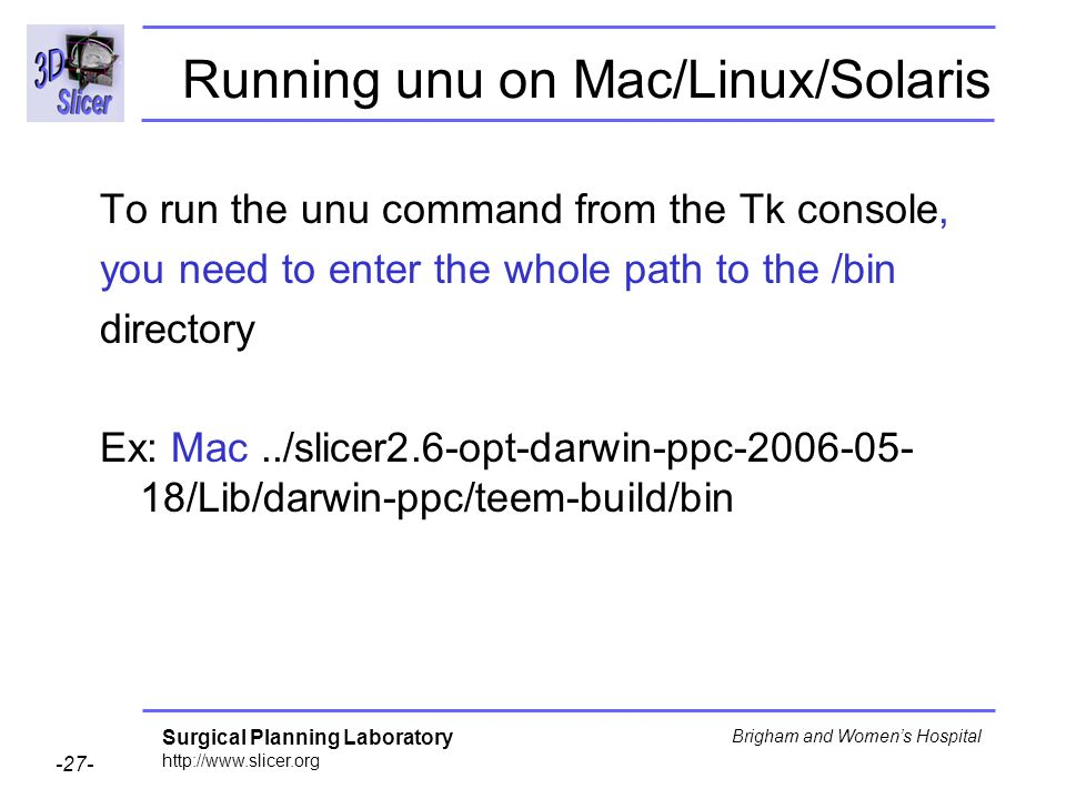 Surgical Planning Laboratory http://www.slicer.org -27- Brigham and Womens Hospital Running unu on Mac/Linux/Solaris To run the unu command from the Tk console, you need to enter the whole path to the /bin directory Ex: Mac../slicer2.6-opt-darwin-ppc-2006-05- 18/Lib/darwin-ppc/teem-build/bin