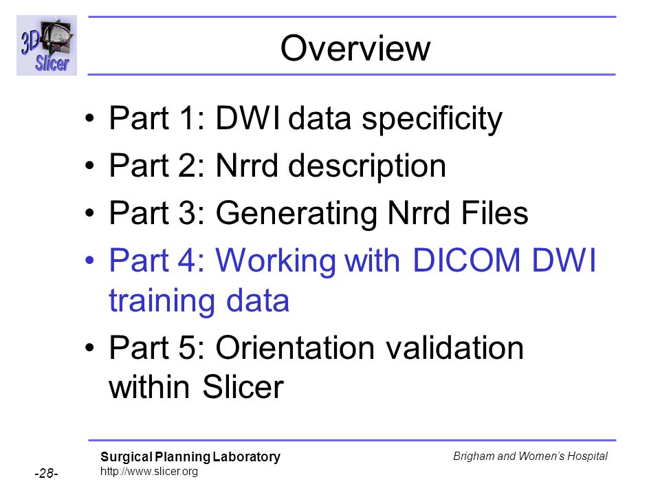 Surgical Planning Laboratory http://www.slicer.org -28- Brigham and Womens Hospital Overview Part 1: DWI data specificity Part 2: Nrrd description Part 3: Generating Nrrd Files Part 4: Working with DICOM DWI training data Part 5: Orientation validation within Slicer