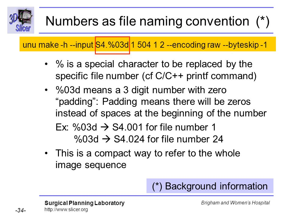 Surgical Planning Laboratory http://www.slicer.org -34- Brigham and Womens Hospital Numbers as file naming convention (*) % is a special character to be replaced by the specific file number (cf C/C++ printf command) %03d means a 3 digit number with zero padding: Padding means there will be zeros instead of spaces at the beginning of the number Ex: %03d S4.001 for file number 1 %03d S4.024 for file number 24 This is a compact way to refer to the whole image sequence (*) Background information unu make -h --input S4.%03d 1 504 1 2 --encoding raw --byteskip -1