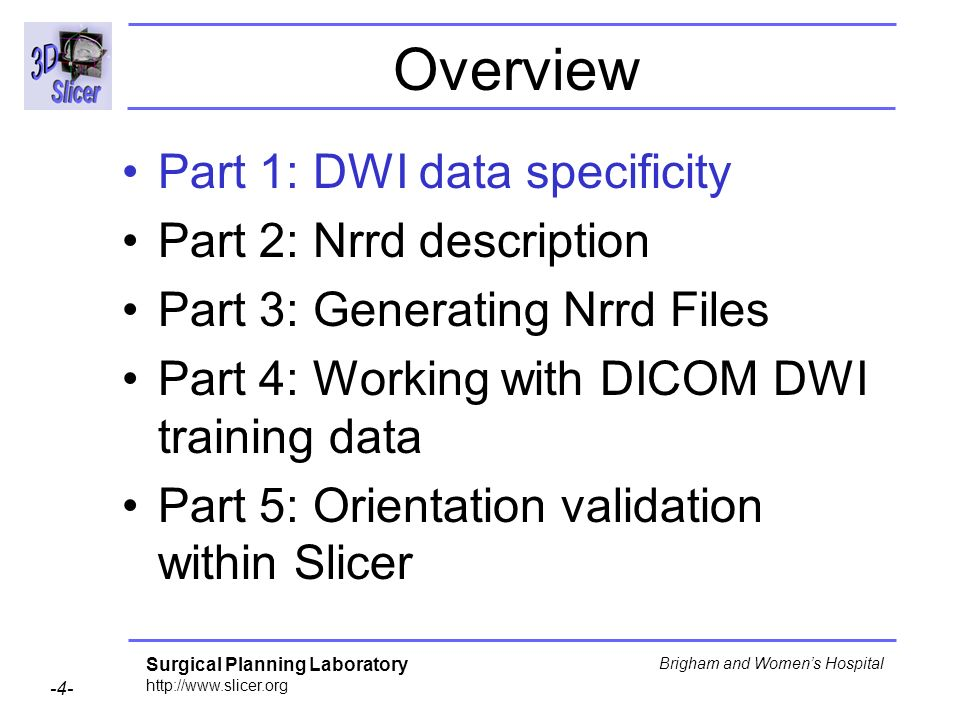 Surgical Planning Laboratory http://www.slicer.org -4- Brigham and Womens Hospital Overview Part 1: DWI data specificity Part 2: Nrrd description Part 3: Generating Nrrd Files Part 4: Working with DICOM DWI training data Part 5: Orientation validation within Slicer