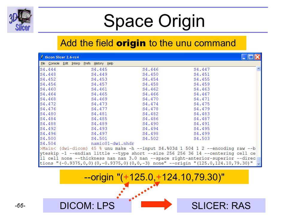 Surgical Planning Laboratory http://www.slicer.org -66- Brigham and Womens Hospital Space Origin --origin (+125.0,+124.10,79.30) Add the field origin to the unu command DICOM: LPSSLICER: RAS