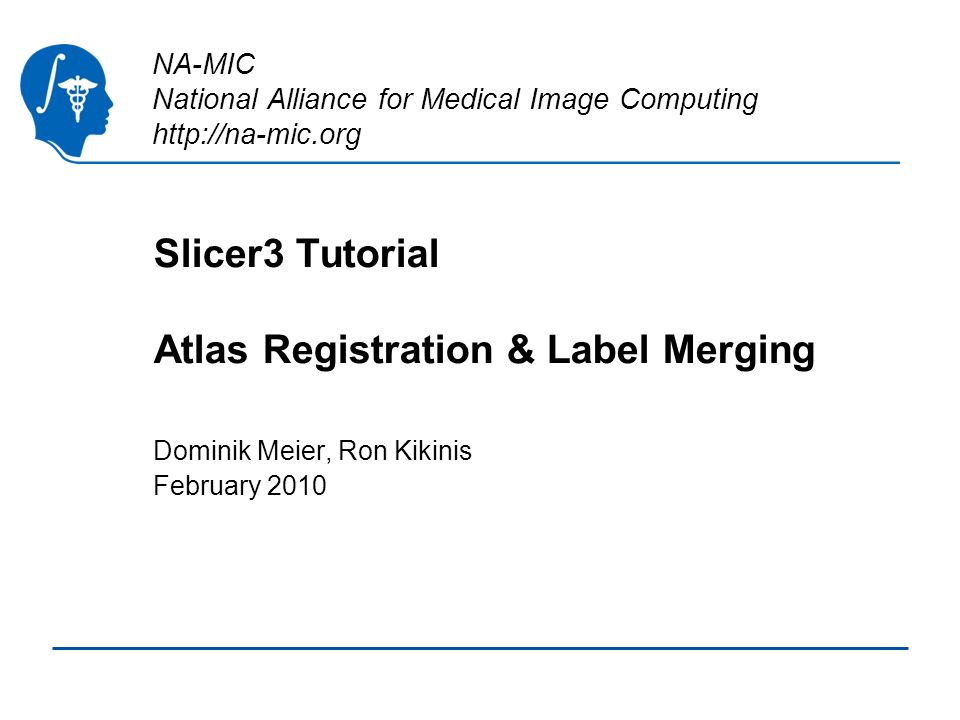 NA-MIC National Alliance for Medical Image Computing http://na-mic.org Slicer3 Tutorial Atlas Registration & Label Merging Dominik Meier, Ron Kikinis February 2010